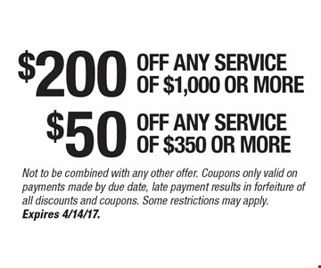 $200 ANY SERVICE OF $1,000 OR MORE OR $50 OFF OFF ANY SERVICE OF $350 OR MORE. Not to be combined with any other offer. Coupons only valid on payments made by due date, late payment results in forfeiture of all discounts and coupons. Some restrictions may apply. Expires 4/14/17.