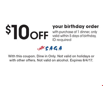 $10 off your birthday order with purchase of 1 dinner, only valid within 5 days of birthday, ID required. With this coupon. Dine in Only. Not valid on holidays or with other offers. Not valid on alcohol. Expires 8/4/17.