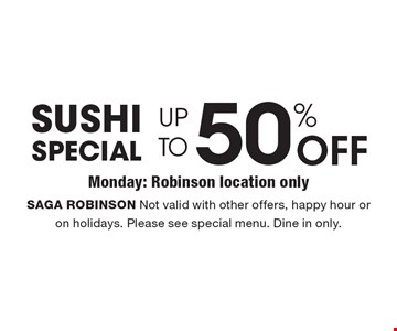 Sushi Special UP TO 50% OFF SAGA ROBINSON Not valid with other offers, happy hour or on holidays. Please see special menu. Dine in only.