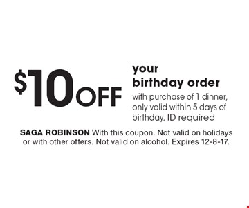 $10 OFF your birthday order with purchase of 1 dinner, only valid within 5 days of birthday, ID required. SAGA ROBINSON With this coupon. Not valid on holidays or with other offers. Not valid on alcohol. Expires 12-8-17.