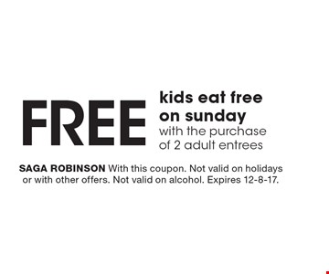 FREE kids eat free on sunday with the purchase of 2 adult entrees. SAGA ROBINSON With this coupon. Not valid on holidays or with other offers. Not valid on alcohol. Expires 12-8-17.