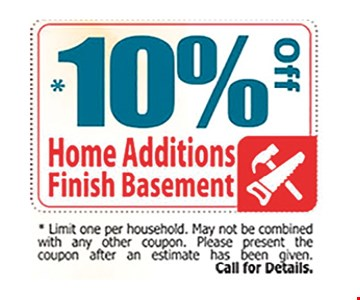 10% Off home additions / finish basementLimit on per household . May not be combined with any other coupon . Please present the coupon after an estimate has be given