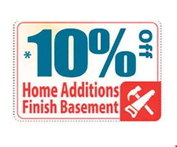 10% off home additions finish basement. Limit on per household. May not be combined with any other coupon. Please present the coupon after an estimate has been given. Call for details.