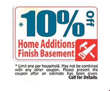 10% Off home additions / finish basement Limit one per household. May not be combined with any other coupon. Please present the coupon after an estimate ha been given call for details