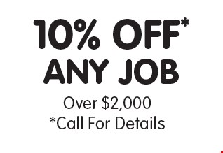 10% OFF* any job Over $2,000. *Call For Details