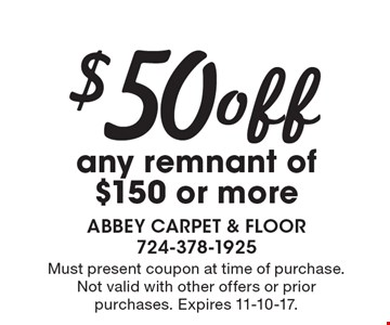 $50 off any remnant of $150 or more. Must present coupon at time of purchase. Not valid with other offers or prior purchases. Expires 11-10-17.