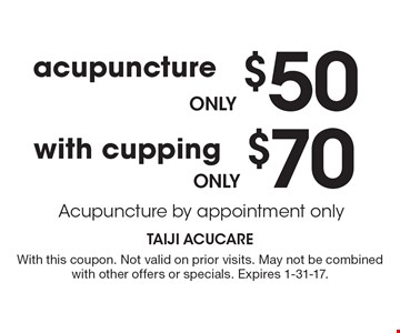 only $50 acupuncture OR only $70 with cupping. Acupuncture by appointment only. With this coupon. Not valid on prior visits. May not be combined with other offers or specials. Expires 1-31-17.
