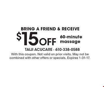 bring a friend & receIve $15 Off 60-minute massage. With this coupon. Not valid on prior visits. May not be combined with other offers or specials. Expires 1-31-17.
