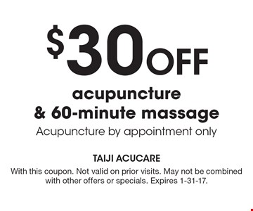 $30 Off acupuncture & 60-minute massage Acupuncture by appointment only. With this coupon. Not valid on prior visits. May not be combined with other offers or specials. Expires 1-31-17.