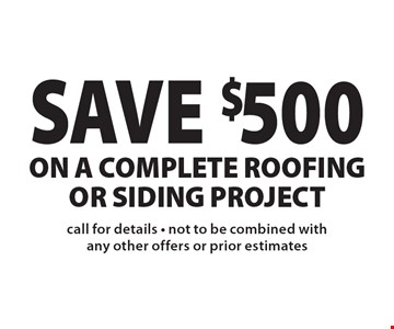 SAVE $500 on a complete roofing or siding project. Call for details - not to be combined with any other offers or prior estimates.