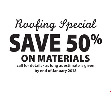 Roofing Special: SAVE 50% on Materials call for details - as long as estimate is given by end of January 2018.