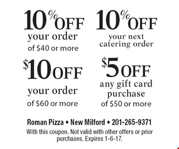 $5 off any gift card purchase of $50 or more OR $10 off your order of $60 or more OR 10% off your next catering order OR 10% off your order of $40 or more. With this coupon. Not valid with other offers or prior purchases. Expires 1-6-17.
