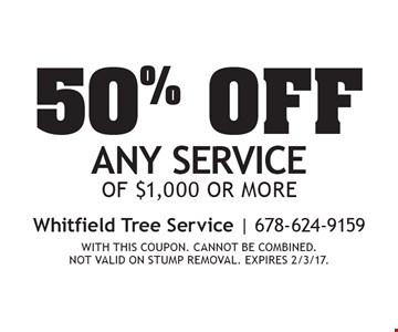 50% off any service of $1,000 or more. With this coupon. Cannot be combined. Not valid on stump removal. expires 2/3/17.