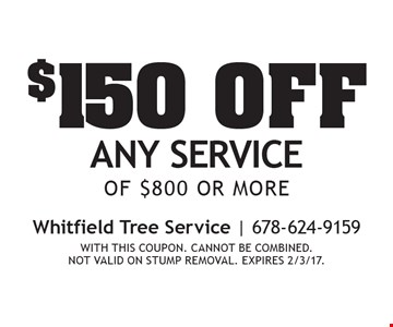 $150 off any service of $800 or more. With this coupon. Cannot be combined. Not valid on stump removal. expires 2/3/17.