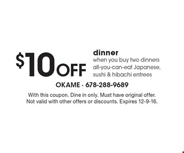 $10 OFF dinner when you buy two dinners all-you-can-eat Japanese, sushi & hibachi entrees. With this coupon. Dine in only. Must have original offer. Not valid with other offers or discounts. Expires 12-9-16.