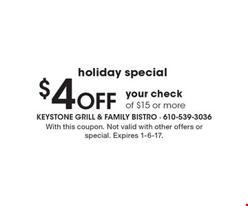 Holiday special. $4 off your check of $15 or more. With this coupon. Not valid with other offers or special. Expires 1-6-17.