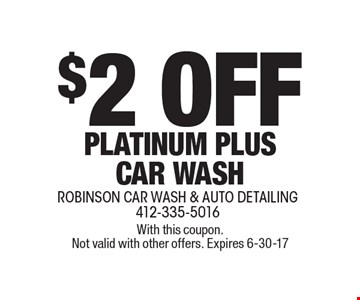 $2 OFF PLATINUM PLUS CAR WASH. With this coupon. Not valid with other offers. Expires 6-30-17