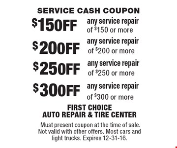 Service Cash Coupon $15 OFF any service repair of $150 or more $20 OFF any service repair of $200 or more $25 OFF any service repair of $250 or more $30 OFF any service repair of $300 or more. Must present coupon at the time of sale.Not valid with other offers. Most cars and light trucks. Expires 12-31-16.