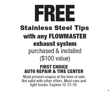 FREE Stainless Steel Tips with any FLOWMASTER exhaust system purchased & installed($100 value). Must present coupon at the time of sale. Not valid with other offers. Most cars and light trucks. Expires 12-31-16.
