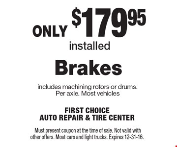 only $179.95 installed Brakes includes machining rotors or drums. Per axle. Most vehicles. Must present coupon at the time of sale. Not valid with other offers. Most cars and light trucks. Expires 12-31-16.