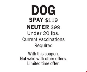 DOG Spay $119 Neuter $99 Under 20 lbs. Current Vaccinations Required. With this coupon. Not valid with other offers. Limited time offer.