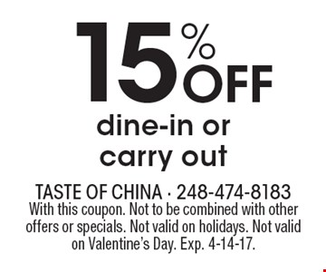 15% Off dine-in or carry out. With this coupon. Not to be combined with other offers or specials. Not valid on holidays. Not valid on Valentine's Day. Exp. 4-14-17.