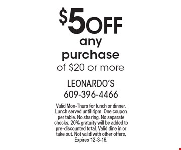 $5 Off any purchase of $20 or more. Valid Mon-Thurs for lunch or dinner. Lunch served until 4pm. One coupon per table. No sharing. No separate checks. 20% gratuity will be added to pre-discounted total. Valid dine in or take out. Not valid with other offers. Expires 12-8-16.