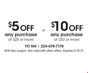 $5 OFF any purchase of $25 or more. $10 OFF any purchase of $50 or more. With this coupon. Not valid with other offers. Expires 3-10-17.