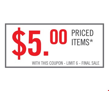 $5.00 priced items*. With this coupon. Limit 6. Final sale.