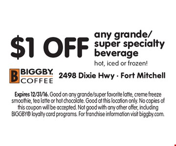 $1 OFF any grande/super specialty beverage. Hot, iced or frozen! Expires 12/31/16. Good on any grande/super favorite latte, creme freeze smoothie, tea latte or hot chocolate. Good at this location only. No copies of this coupon will be accepted. Not good with any other offer, including BIGGBY loyalty card programs. For franchise information visit biggby.com.