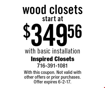 start at $34,956 wood closets with basic installation. With this coupon. Not valid with other offers or prior purchases. Offer expires 6-2-17.
