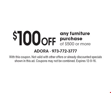 $100 Off any furniture purchase of $500 or more. With this coupon. Not valid with other offers or already discounted specials shown in this ad. Coupons may not be combined. Expires 12-9-16.