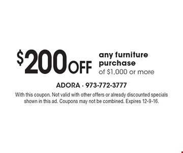 $200 Off any furniture purchase of $1,000 or more. With this coupon. Not valid with other offers or already discounted specials shown in this ad. Coupons may not be combined. Expires 12-9-16.