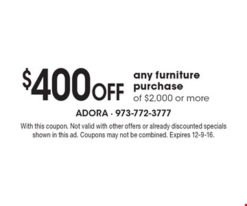 $400 Off any furniture purchase of $2,000 or more. With this coupon. Not valid with other offers or already discounted specials shown in this ad. Coupons may not be combined. Expires 12-9-16.