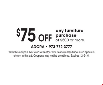 $75 Off any furniture purchase of $500 or more. With this coupon. Not valid with other offers or already discounted specials shown in this ad. Coupons may not be combined. Expires 12-9-16.