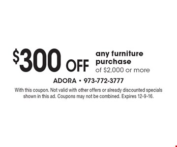 $300 Off any furniture purchase of $2,000 or more. With this coupon. Not valid with other offers or already discounted specials shown in this ad. Coupons may not be combined. Expires 12-9-16.