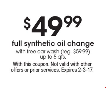$49.99 full synthetic oil change with free car wash (reg. $59.99) up to 5 qts. With this coupon. Not valid with other offers or prior services. Expires 2-3-17.
