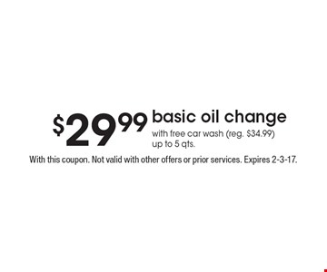 $29.99 basic oil change with free car wash (reg. $34.99) up to 5 qts. With this coupon. Not valid with other offers or prior services. Expires 2-3-17.
