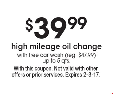 $39.99 high mileage oil change with free car wash (reg. $47.99) up to 5 qts. With this coupon. Not valid with other offers or prior services. Expires 2-3-17.