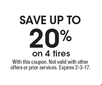 save up to 20% on 4 tires. With this coupon. Not valid with other offers or prior services. Expires 2-3-17.