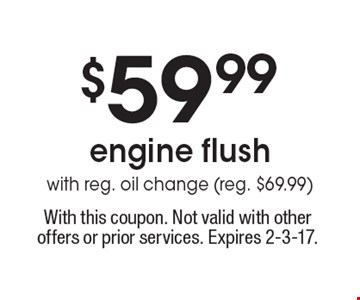 $59.99 engine flush with reg. oil change (reg. $69.99). With this coupon. Not valid with other offers or prior services. Expires 2-3-17.