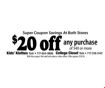 Super Coupon Savings At Both Stores. $20 off any purchase of $40 or more. With this coupon. Not valid with sales or other offers. Offer expires 12/9/16.