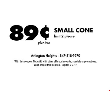 89¢ SMALL CONE limit 2 please. With this coupon. Not valid with other offers, discounts, specials or promotions. Valid only at this location.Expires 2-3-17.