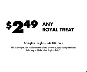 $249 ANY ROYAL TREAT. With this coupon. Not valid with other offers, discounts, specials or promotions. Valid only at this location.Expires 2-3-17.