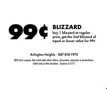 99¢ BLIZZARD buy 1 blizzard at regular price, get the 2nd blizzard of equal or lesser value for 99¢. With this coupon. Not valid with other offers, discounts, specials or promotions. Valid only at this location.Expires 2-3-17.