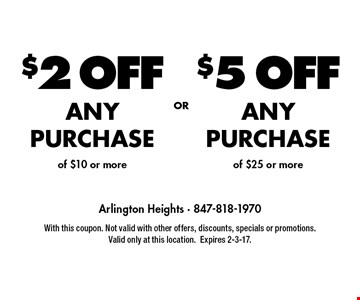 $5 OFF ANY PURCHASE of $25 or more. $2 OFF ANY PURCHASE of $10 or more. With this coupon. Not valid with other offers, discounts, specials or promotions. Valid only at this location.Expires 2-3-17.
