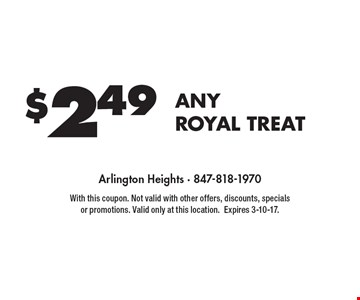 $2.49 ANY ROYAL TREAT. With this coupon. Not valid with other offers, discounts, specials or promotions. Valid only at this location. Expires 3-10-17.