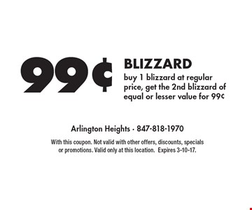 99¢ BLIZZARD buy 1 blizzard at regular price, get the 2nd blizzard of equal or lesser value for 99¢. With this coupon. Not valid with other offers, discounts, specials or promotions. Valid only at this location. Expires 3-10-17.