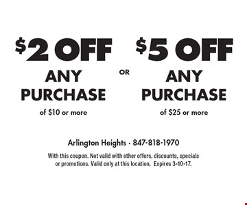 $2 OFF ANY PURCHASE of $10 or more or $5 OFF ANY PURCHASE of $25 or more. With this coupon. Not valid with other offers, discounts, specials or promotions. Valid only at this location. Expires 3-10-17.