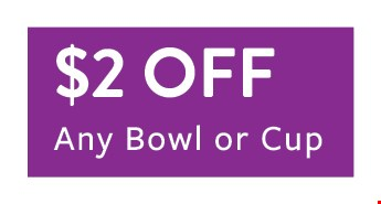 $2 off any bowl or cup